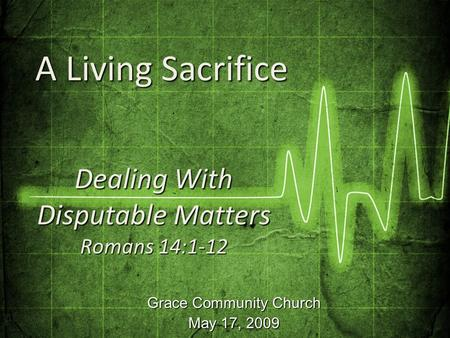 Grace Community Church May 17, 2009 Dealing With Disputable Matters Romans 14:1-12 A Living Sacrifice A Living Sacrifice.