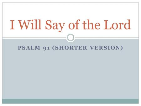 PSALM 91 (SHORTER VERSION) I Will Say of the Lord.