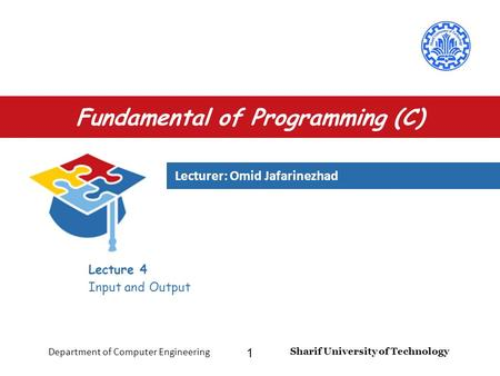 Lecturer: Omid Jafarinezhad Sharif University of Technology Department of Computer Engineering 1 Fundamental of Programming (C) Lecture 4 Input and Output.