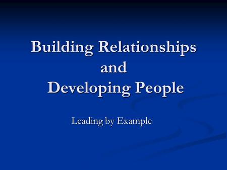 Building Relationships and Developing People Leading by Example.