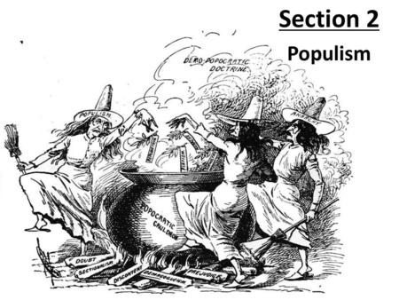 Section 2 Populism Political movement founded in the 1890s representing mainly farmers, favoring free coinage of silver and government control of railroads.