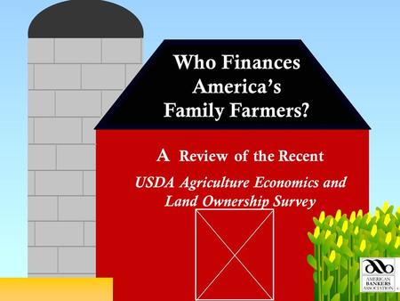 Who Finances America's Family Farmers? USDA Agriculture Economics and Land Ownership Survey A Review of the Recent.
