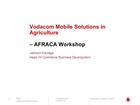 Confidential C3 Version 0.9 Magri Vodafone Solutions Group Vodacom Mobile Solutions in Agriculture – AFRACA Workshop Jackson Kiswaga Head- M-Commerce Business.