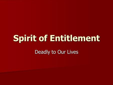 Spirit of Entitlement Deadly to Our Lives. Grumbling never satisfied Hell and destruction are never satisfied; and never satisfied are the eyes of man.