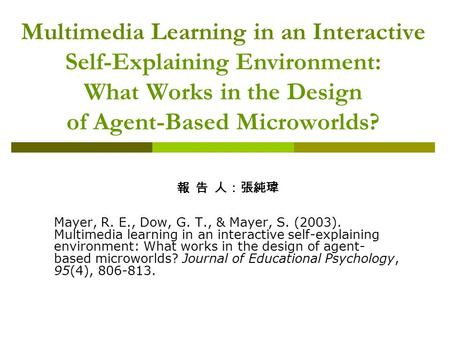 Multimedia Learning in an Interactive Self-Explaining Environment: What Works in the Design of Agent-Based Microworlds? 報 告 人:張純瑋 Mayer, R. E., Dow, G.