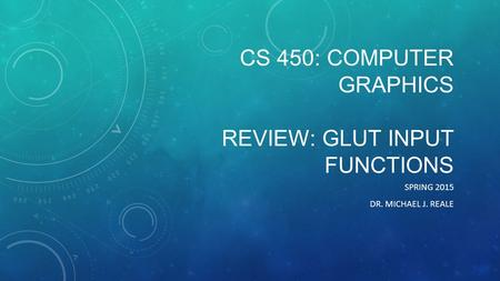 CS 450: COMPUTER GRAPHICS REVIEW: GLUT INPUT FUNCTIONS SPRING 2015 DR. MICHAEL J. REALE.