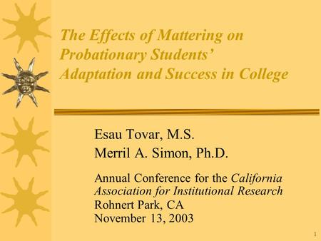1 The Effects of Mattering on Probationary Students' Adaptation and Success in College Esau Tovar, M.S. Merril A. Simon, Ph.D. Annual Conference for the.