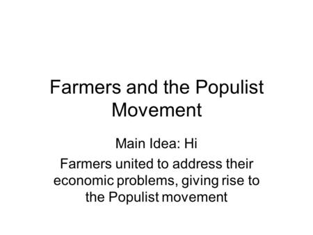 Farmers and the Populist Movement Main Idea: Hi Farmers united to address their economic problems, giving rise to the Populist movement.