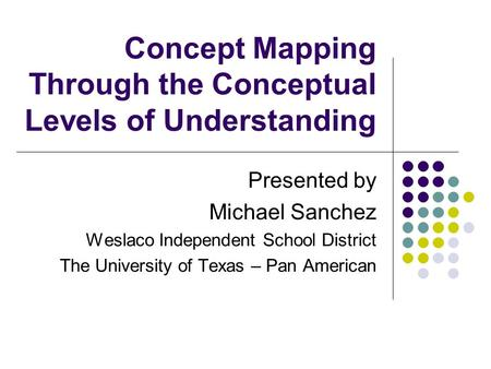 Concept Mapping Through the Conceptual Levels of Understanding Presented by Michael Sanchez Weslaco Independent School District The University of Texas.