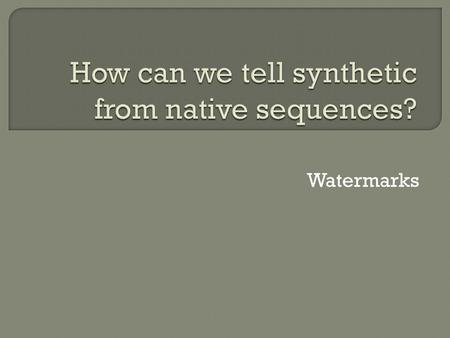 Watermarks.  Four sequences, 1000 bp each  Inserted into noncoding regions of genome  Translated into English using secret triplet nucleotide to character.
