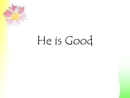 He is Good. His Love Endures Forever Give Thanks to the Lord For He is Good.