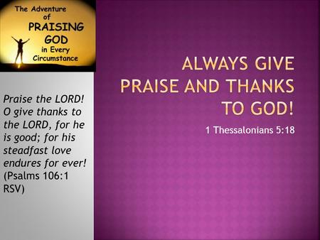 1 Thessalonians 5:18 Praise the LORD! O give thanks to the LORD, for he is good; for his steadfast love endures for ever! (Psalms 106:1 RSV)