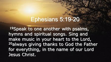 Ephesians 5:19-20 19 Speak to one another with psalms, hymns and spiritual songs. Sing and make music in your heart to the Lord, 20 always giving thanks.