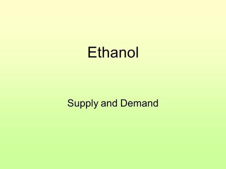 Ethanol Supply and Demand. Ethanol The demand for ethanol increases. What happens to the price of corn? Why?