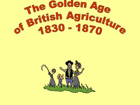Aims: Explain why the period 1830 – 1870 was known as the 'Golden Age' of British Agriculture. Identify the reasons why the 'Golden Age' came to an end.