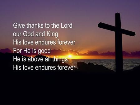 Give thanks to the Lord our God and King His love endures forever For He is good He is above all things His love endures forever.
