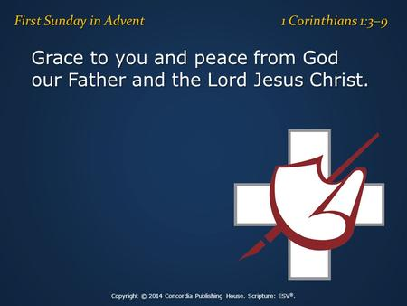Grace to you and peace from God our Father and the Lord Jesus Christ. First Sunday in Advent 1 Corinthians 1:3–9 Copyright © 2014 Concordia Publishing.
