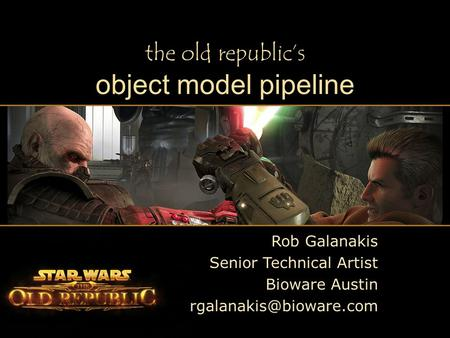 Rob Galanakis Senior Technical Artist Bioware Austin the old republic's object model pipeline.