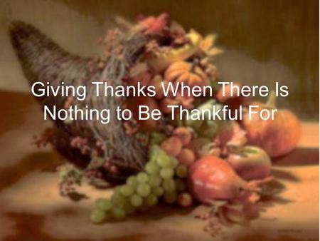 Giving Thanks When There Is Nothing to Be Thankful For.