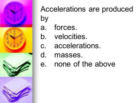 Accelerations are produced by a.forces. b.velocities. c.accelerations. d.masses. e.none of the above.