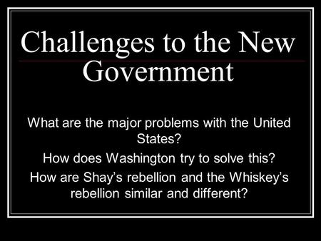 Challenges to the New Government What are the major problems with the United States? How does Washington try to solve this? How are Shay's rebellion and.