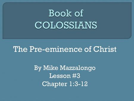 The Pre-eminence of Christ By Mike Mazzalongo Lesson #3 Chapter 1:3-12.