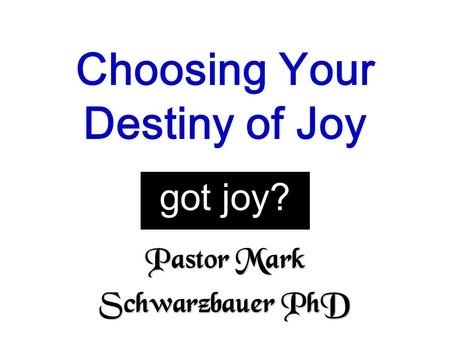 Pastor Mark Schwarzbauer PhD Choosing Your Destiny of Joy got joy?