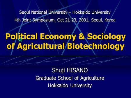 Political Economy & Sociology of Agricultural Biotechnology Shuji HISANO Graduate School of Agriculture Hokkaido University Seoul National University –