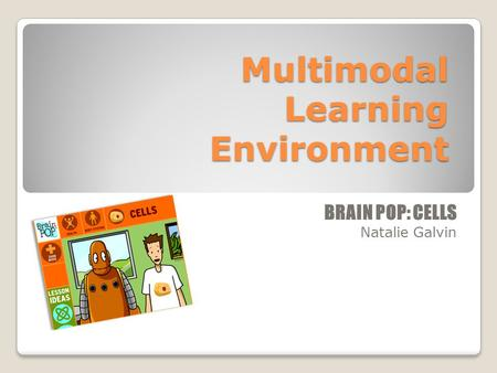 Multimodal Learning Environment BRAIN POP: CELLS Natalie Galvin.