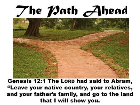 "Genesis 12:1 The L ORD had said to Abram, ""Leave your native country, your relatives, and your father's family, and go to the land that I will show you."