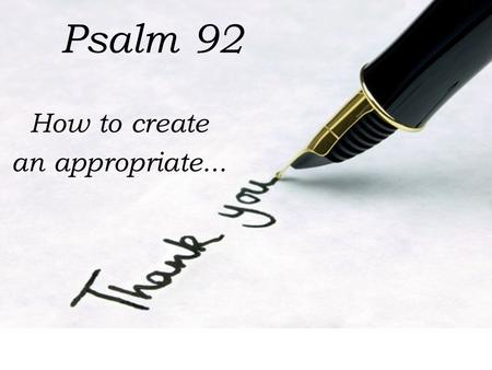 Psalm 92 How to create an appropriate.... Make the thank you about them not you (v. 1) It is good to give thanks to the L ORD And to sing praises to Your.