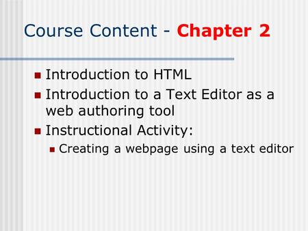Course Content - Chapter 2 Introduction to HTML Introduction to a Text Editor as a web authoring tool Instructional Activity: Creating a webpage using.