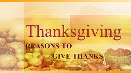 Thanksgiving REASONS TO GIVE THANKS. Praise the Lord, O my soul, and forget not all His benefits! ...to thank Almighty God for the blessings with which.
