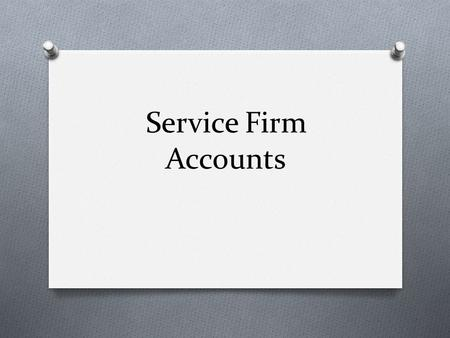 Service Firm Accounts. Overview O What is a Service Firm? O Why do Service Firms keep accounts? O What type of accounts do Service Firms use?