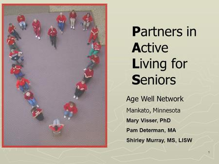 1 Partners in Active Living for Seniors Age Well Network Mankato, Minnesota Mary Visser, PhD Pam Determan, MA Shirley Murray, MS, LISW.