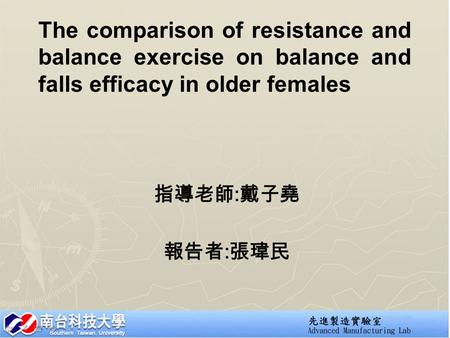 The comparison of resistance and balance exercise on balance and falls efficacy in older females 指導老師 : 戴子堯 報告者 : 張瑋民.