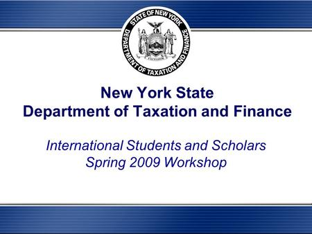 New York State Department of Taxation and Finance International Students and Scholars Spring 2009 Workshop.