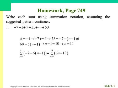 Copyright © 2007 Pearson Education, Inc. Publishing as Pearson Addison-Wesley Slide 9- 1 Homework, Page 749 Write each sum using summation notation, assuming.