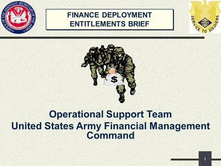 FINANCE DEPLOYMENT ENTITLEMENTS BRIEF FINANCE DEPLOYMENT ENTITLEMENTS BRIEF Operational Support Team United States Army Financial Management Command 1.