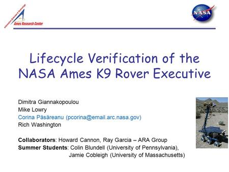 Lifecycle Verification of the NASA Ames K9 Rover Executive Dimitra Giannakopoulou Mike Lowry Corina Păsăreanu Rich Washington.