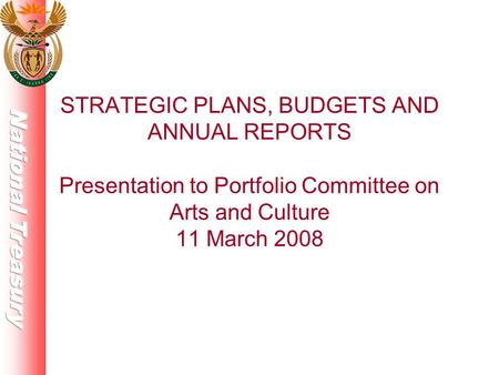 STRATEGIC PLANS, BUDGETS AND ANNUAL REPORTS Presentation to Portfolio Committee on Arts and Culture 11 March 2008.