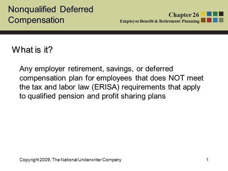 Nonqualified Deferred Compensation Chapter 26 Employee Benefit & Retirement Planning Copyright 2009, The National Underwriter Company1 Any employer retirement,