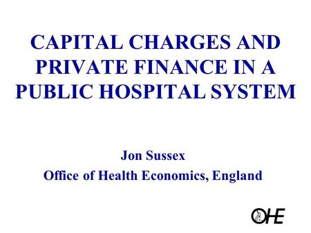 CAPITAL CHARGES AND PRIVATE FINANCE IN A PUBLIC HOSPITAL SYSTEM Jon Sussex Office of Health Economics, England.