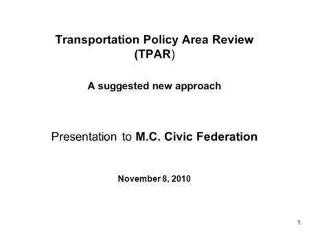 1 Transportation Policy Area Review (TPAR) A suggested new approach Presentation to M.C. Civic Federation November 8, 2010.