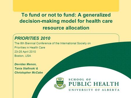 To fund or not to fund: A generalized decision-making model for health care resource allocation PRIORITIES 2010 The 8th Biennial Conference of the International.