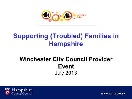 Supporting (Troubled) Families in Hampshire Winchester City Council Provider Event July 2013.