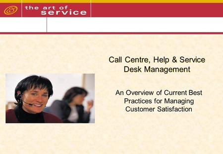 Call Centre, Help & Service Desk Management An Overview of Current Best Practices for Managing Customer Satisfaction.