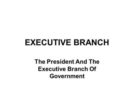 EXECUTIVE BRANCH The President And The Executive Branch Of Government.