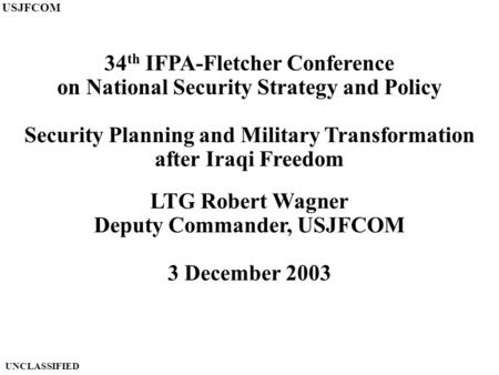 34 th IFPA-Fletcher Conference on National Security Strategy and Policy Security Planning and Military Transformation after Iraqi Freedom LTG Robert Wagner.