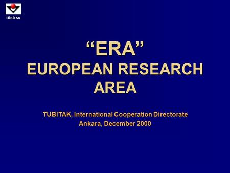 "TÜBİTAK ""ERA"" EUROPEAN RESEARCH AREA TUBITAK, International Cooperation Directorate Ankara, December 2000."